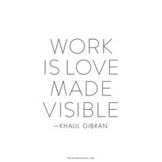 """""""Work is love made visible."""" 