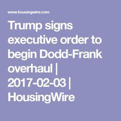 Trump signs executive order to begin Dodd-Frank overhaul | 2017-02-03 | HousingWire
