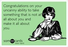 Congratulations on your uncanny ability to take something that is not at all about you and make it all about you.