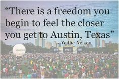 """There is a freedom you begin to feel the closer you get to Austin, Texas."" - Willie Nelson"