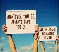 Whatever you do always give 100 %. Unless you're donating blood