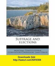 Suffrage and elections (9781245101387) James Grady, Montana. Constitutional Convention Commi , ISBN-10: 1245101382  , ISBN-13: 978-1245101387 ,  , tutorials , pdf , ebook , torrent , downloads , rapidshare , filesonic , hotfile , megaupload , fileserve
