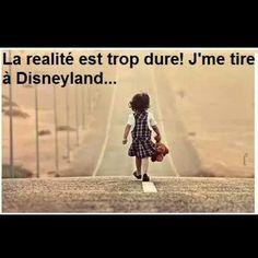 la réalité est trop dure, j'me tire à Disneyland!