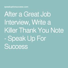 After a Great Job Interview, Write a Killer Thank You Note - Speak Up For Success