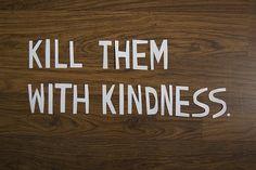 Kill them with kindness huahaha