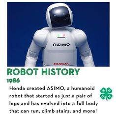 Honda began research in robotics that eventually led to ASIMO, a humanoid robot. Starting as just a pair of legs, ASIMO changed over the years. Now it has a whole body and can walk, run, climb stairs and grasp.