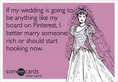 Funny Wedding Ecard: If my wedding is going to be anything like my board on Pinterest, I better marry someone rich or should start hooking now.