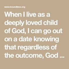 When I live as a deeply loved child of God, I can go out on a date knowing that regardless of the outcome, God holds my heart. Finding a life partner is no longer the litmus test of my worth, attractiveness or maturity.