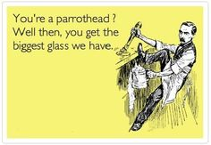 """""""You're a parrothead? Well then, you get the biggest glass we have!"""""""