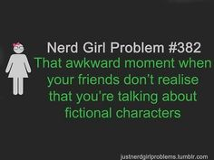 #382 - That awkward moment when your friends don't realize that you're talking about fictional characters