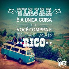 Travel is the only thing you buy that makes you richer.  Viajar é a unica coisa que você pode comprar e te faz mais rico