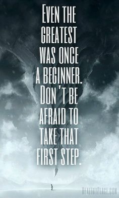 """""""Even The Greatest Was Once A Beginner. Don't Be Afraid To Take That First Step."""""""
