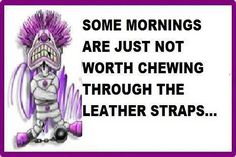 Some mornings are just not worth chewing through the leather straps!!