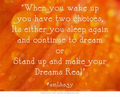 When you wake up you have two choices, Its either you sleep again and continue to dream or Stand up and make your Dreams Real
