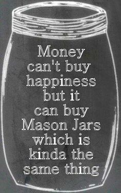 Money can't buy happiness but it can buy Mason Jars which is kinda the same thing.... Obsessed!!!