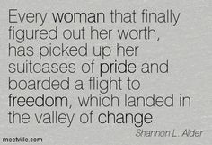 Every woman that finally figured out her worth, has picked up her suitcases of pride and boarded a flight to freedom, which landed in the valley of change. Shannon L. Alder