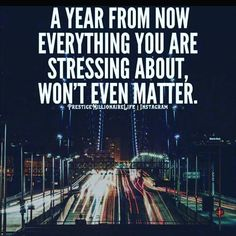 A Year From Now Everything You Are Stressing About Won't Even Matter life quotes quotes quote tumblr worry quotes about life life quotes and sayings