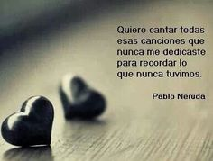 I want to sing all the songs that you never dedicated to me so I can remember what we never had. </3  neruda queda prohibido poema - Buscar con Google