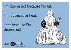 I'm depressed because I'm fat. I'm fat because I eat. I eat because I'm depressed! @Lauren Zuchowicz