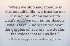 """When we stop and breathe in this beautiful life, we breathe out distraction. When we watch what's real, we can better discern what's fake. And when we hear the giggles of true joy, we deafen the voices that tell us lies."""