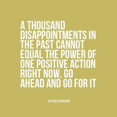 """""""A thousand disappointments in the past cannot equal the power of one positive action right now. Go ahead and go for it."""" 