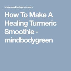 How To Make A Healing Turmeric Smoothie - mindbodygreen Turmeric Golden Milk, Turmeric Smoothie, Turmeric Recipes, Healing