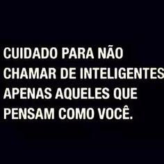 Cuidado para não chamar de inteligentes apenas aqueles que pensam como você.