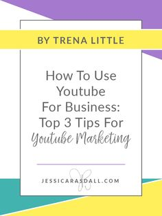 How To Use YouTube For Business - Top 3 Tips for YouTube Marketing by Trena Little — Jessica Rasdall
