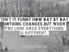 """""""Isn't it funny how day by day nothing changes, but when you look back, everything is different..."""" - C.S. Lewis"""
