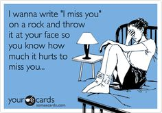 Funny Thinking of You Ecard: I wanna write 'I miss you' on a rock and throw it at your face so you know how much it hurts to miss you...