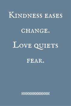 Kindness eases changeLove quiets fear