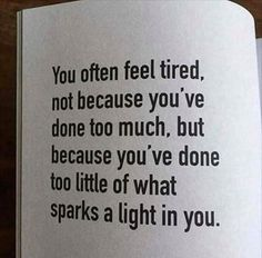 You often feel tired, not because you've done too much, but because you've done too little of what sparks a light in you life quotes quotes positive quotes life sayings The Words, Do It Yourself Quotes, Favorite Quotes, Best Quotes, Quotes Quotes, Quotes Girls, Disappointment Quotes, Motivational Quotes, Inspirational Quotes