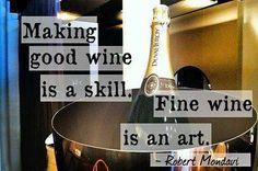 """""""Making good wine is a skill. Fine wine is an art.""""   -Robert Mondavi"""