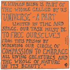 """""""A human being is part of the whole called by us 'Universe' - a part limited in time and space. Our task must be to free ourselves from this prison by widening our circle of compassion to embrace all living creatures and the whole of nature in its beauty."""" Albert Einstein"""