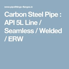 Carbon Steel Pipe : API 5L Line / Seamless / Welded / ERW