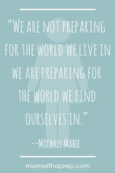 """Preparedness Quotes @ MomwithaPrep.com - We are not preparing for the world we live in. We are preparing for the world we find ourselves in."""" --Michael Mabee"""