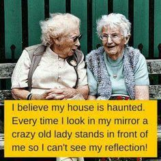 I believe my house is haunted. Every time I look in my mirror a crazy old lady stands in front of me so I can't see my reflection.