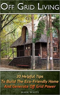 Off Grid Living: 30 Tips Helping To Build The Eco-Friendly Home And Generate Off Grid Power: (Living Off Grid, Off The Grid Homes,… Off Grid Homestead, Homestead Farm, Homestead Survival, Camping Survival, Survival Prepping, Survival Gear, Survival Skills, Camping Hacks, Urban Survival