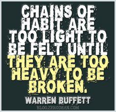 """""""Chains of habit are too light to be felt until they are too heavy to be broken."""" — Warren Buffett"""