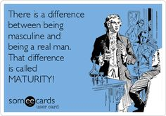 There is a difference between being masculine and being a real man. That difference is called MATURITY!