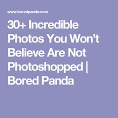 30+ Incredible Photos You Won't Believe Are Not Photoshopped | Bored Panda