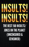 Free Kindle Book -  [Humor & Entertainment][Free] Insults! Insults! The Best 150 Insults/Jokes on the Planet (uncensored & censored) (Jokes, Insults, Jokes for Adults, Hilarious, Funny Insults, One Liners, … Dirty Jokes, Jokes for Teens, Riddles))