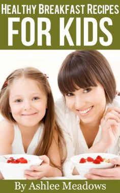 Healthy Breakfast Recipes For Kids: Quick & Easy Meals For Healthy Children, Parenting Has Never Been More Easy. (Healthy Recipes For Kids) again, not just for kiddiepoos