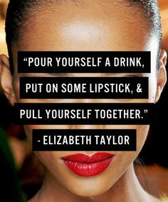 """Pour yourself a drink, put on some lipstick & pull yourself together"" Elizabeth Taylor"