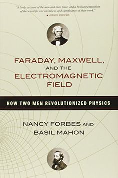 Faraday Maxwell and the Electromagnetic Field: How Two Men Revolutionized Physics