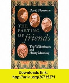 The Parting of Friends The Wilberforces and Henry Manning (9780802837141) David Newsome , ISBN-10: 080283714X  , ISBN-13: 978-0802837141 ,  , tutorials , pdf , ebook , torrent , downloads , rapidshare , filesonic , hotfile , megaupload , fileserve