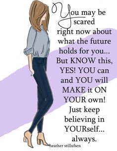 You may be scared about making it on YOUR own, but know this.....YES YOU CAN and YES YOU will!!!