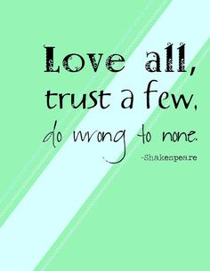 Love all, trust a few, do wrong to none. ~ Shakespeare