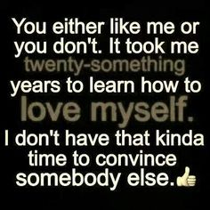 So very true... It took me a long time to get where I'm at... 32 years.... I've been through a lot... Had to rebuild who I was as a person and it took a long time... Dont have that kind of time to convince anyone else..