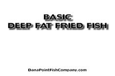 Dana Point Fish Company   There is more to deep fat frying than simply dropping fish in hot oil. Here is the basic procedure for deep fat frying fish.